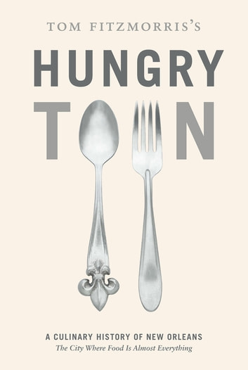 Tom Fitzmorris's Hungry Town - A Culinary History of New Orleans, the City Where Food Is Almost Everything ebook by Tom Fitzmorris