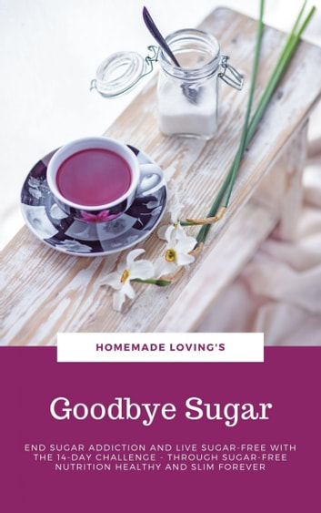Goodbye Sugar - End sugar addiction and live sugar-free with the 14-day Challenge - Through sugar-free nutrition healthy and slim forever ebook by HOMEMADE LOVING'S