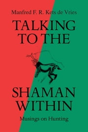 Talking to the Shaman Within - Musings on Hunting ebook by Manfred F. R. Kets de Vries
