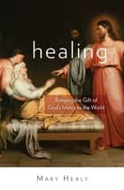 Healing - Bringing the Gift of God's Mercy to the World ebook by Mary Healy
