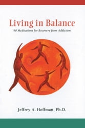 Living in Balance Meditations Book - 90 Meditations for Recovery from Addiction ebook by Jeffrey A Hoffman, Ph.D.