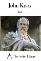 Works of John Knox ebook by John Knox