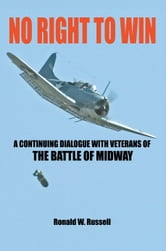 No Right to Win: A Continuing Dialogue with Veterans of the Battle of Midway ebook by Russell, Ronald W.