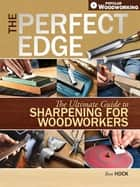 The Perfect Edge - The Ultimate Guide to Sharpening for Woodworkers ebook by Ron Hock