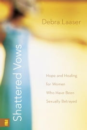 Shattered Vows - Hope and Healing for Women Who Have Been Sexually Betrayed ebook by Debra Laaser