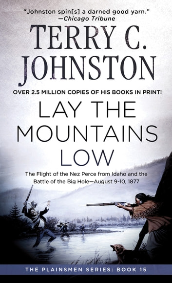 Lay the Mountains Low - The Flight of the Nez Perce from Idaho and the Battle of the Big Hole - August 9-10, 1877 ebook by Terry C. Johnston