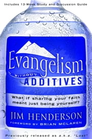Evangelism Without Additives - What if sharing your faith meant just being yourself? ebook by Jim Henderson