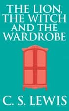 The Lion, the Witch and the Wardrobe ebook by C.S. Lewis