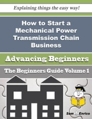 How to Start a Mechanical Power Transmission Chain Business (Beginners Guide) ebook by Stefan Humphrey,Sam Enrico