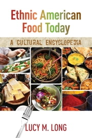 Ethnic American Food Today - A Cultural Encyclopedia ebook by Lucy M. Long
