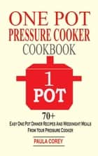One Pot Pressure Cooker Cookbook - 70+ Easy One Pot Dinner Recipes And Weeknight Meals From Your Pressure Cooker ebook by Paula Corey