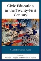 Civic Education in the Twenty-First Century - A Multidimensional Inquiry ebook by Michael T. Rogers, Donald M. Gooch, Michael A. Armato,...