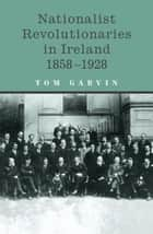 Nationalist Revolutionaries in Ireland 1858-1928: Patriots, Priests and the Roots of the Irish Revolution ebook by Tom Garvin