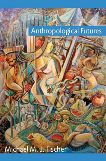Anthropological Futures ebook by Michael M. J. Fischer,Joseph Dumit