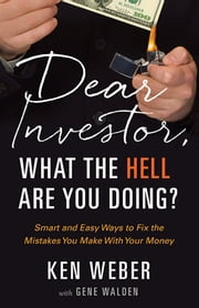 Dear Investor, What the HELL are You Doing? - Smart and Easy Ways to Fix the Mistakes You Make With Your Money ebook by Ken Weber,Gene Walden