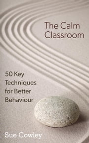 The Calm Classroom: 50 Key Techniques for Better Behaviour - 50 Key Techniques, #1 ebook by Sue Cowley
