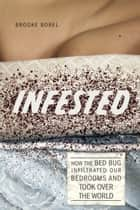 Infested - How the Bed Bug Infiltrated Our Bedrooms and Took Over the World ebook by Brooke Borel