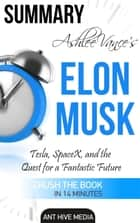 Ashlee Vance's Elon Musk: Tesla, SpaceX, and the Quest for a Fantastic Future | Summary ebook by Ant Hive Media