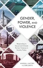 Gender, Power, and Violence - Responding to Sexual and Intimate Partner Violence in Society Today ebook by Angela J. Hattery, Professor, George Mason University; author,...