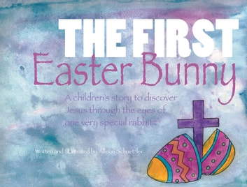 The First Easter Bunny - A children's story to discover Jesus through the eyes of one very special rabbit ebook by Allison Schuetzler