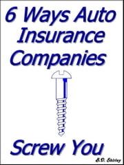 6 Ways Auto Insurance Companies Screw You ebook by Brad Shirley