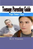 Teenage Parenting Guide ebook by Bill Vincent