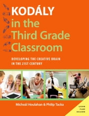 Kodaly in the Third Grade Classroom: Developing the Creative Brain in the 21st Century ebook by Micheal Houlahan,Philip Tacka