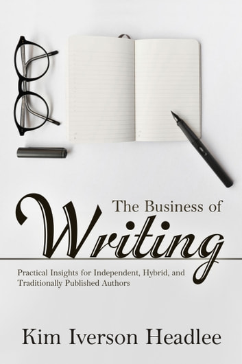 The Business of Writing - Practical Insights for Independent, Hybrid, and Traditionally Published Authors ebook by Kim Iverson Headlee