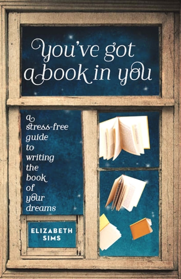 You've Got a Book in You - A Stress-Free Guide to Writing the Book of Your Dreams ebook by Elizabeth Sims