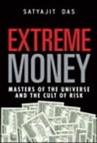Extreme Money: Masters of the Universe and the Cult of Risk ebook by Satyajit Das