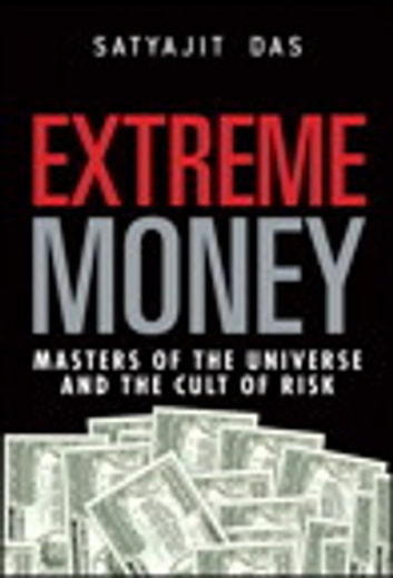 Extreme Money: Masters of the Universe and the Cult of Risk - Masters of the Universe and the Cult of Risk ebook by Satyajit Das