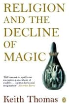 Religion and the Decline of Magic - Studies in Popular Beliefs in Sixteenth and Seventeenth-Century England ebook by Sir Keith Thomas