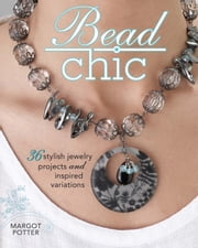 Bead Chic - 36 Stylish Jewelry Projects & Inspired Variations ebook by Margot Potter