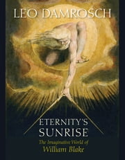 Eternity's Sunrise - The Imaginative World of William Blake ebook by Leo Damrosch