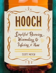 Hooch - Simplified Brewing, Winemaking, and Infusing at Home ebook by Scott Meyer