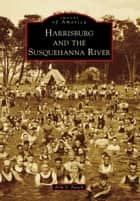 Harrisburg and the Susquehanna River ebook by Erik V. Fasick