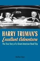 Harry Truman's Excellent Adventure - The True Story of a Great American Road Trip ebook by Matthew Algeo