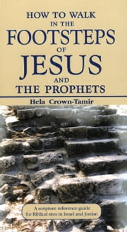 How to Walk in the Footsteps of Jesus and the Prophets: A Scripture Reference Guide for Biblical Sites in Israel and Jordan ebook by Hela Crown-Tamir