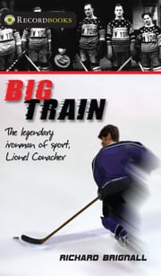Big Train - The Legendary Ironman of Sport, Lionel Conacher ebook by Richard Brignall