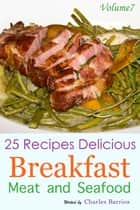 25 Recipes Delicious Breakfast Meat and Seafood Volume 7 ebook by Charles Barrios