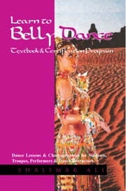 Learn to Belly Dance Textbook & Certification Program - Dance Lessons & Choreographies for Students, Troupes, Performers & Dance Instructors ebook by Shalimar Ali