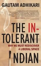 The Intolerant Indian : Why We Must Rediscover A Liberal Space ebook by Gautam Adhikari