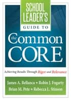 School Leader's Guide to the Common Core - Achieving Results Through Rigor and Relevance ebook by James A. Bellanca, Robin J. Fogarty