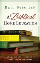 A Biblical Home Education: Building Your Homeschool on the Foundation of God's Word ebook by Ruth Beechick