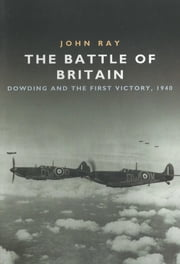 The Battle of Britain - Dowding and the First Victory, 1940 ebook by John Ray