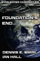 Star-Eater Chronicles 4. Foundation's End... ebook by Dennis E. Smirl, Ian Hall