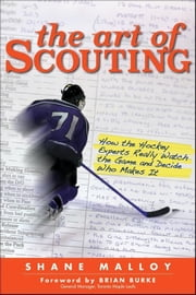 The Art of Scouting: How The Hockey Experts Really Watch The Game and Decide Who Makes It ebook by Malloy, Shane