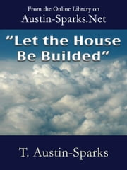 """Let the House be Builded"" ebook by T. Austin-Sparks"