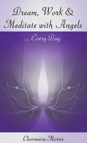 Dream, Work and Meditate with Angels ebook by Charmaine Morris