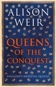 Queens of the Conquest - England's Medieval Queens ebook by Alison Weir